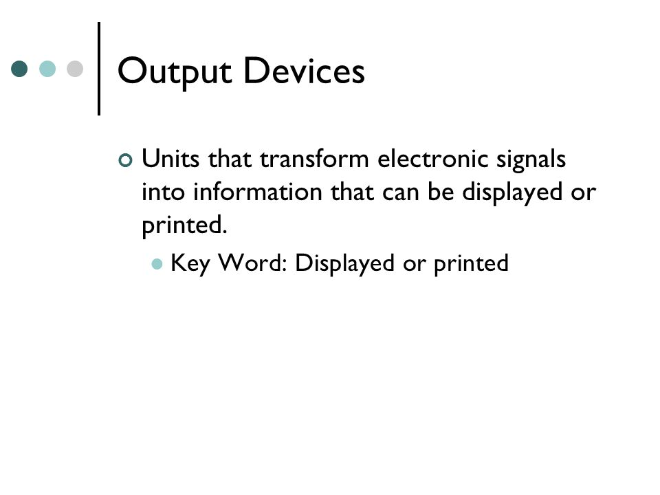 Output Devices Units that transform electronic signals into information that can be displayed or printed.