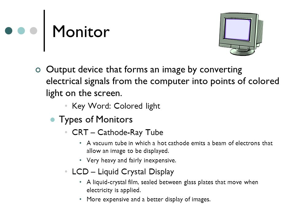 Monitor Output device that forms an image by converting electrical signals from the computer into points of colored light on the screen.