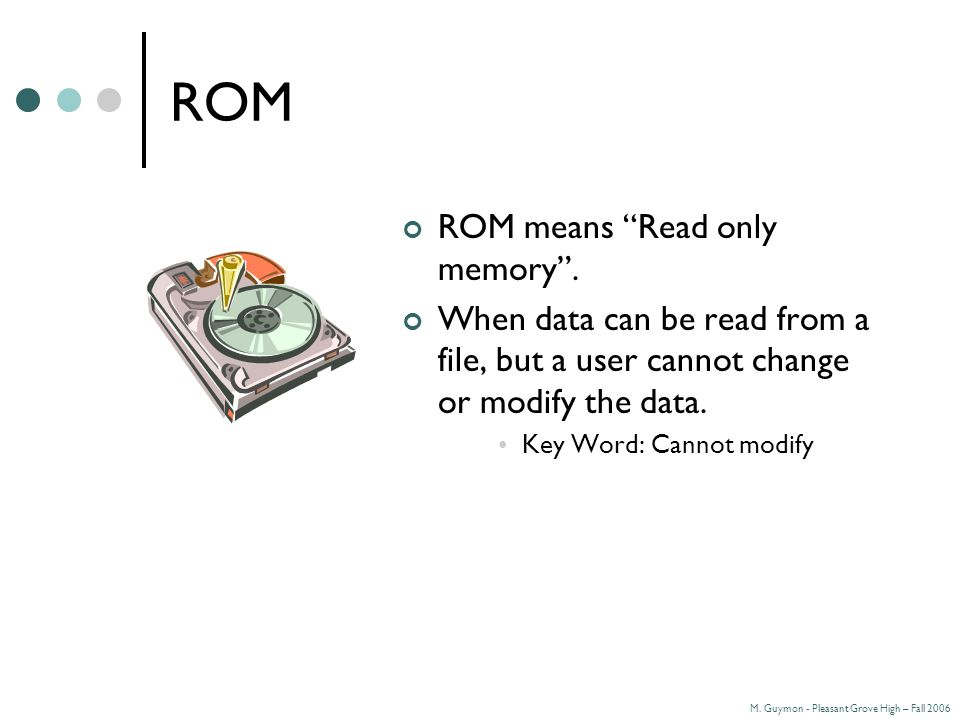 M. Guymon - Pleasant Grove High – Fall 2006 ROM ROM means Read only memory .