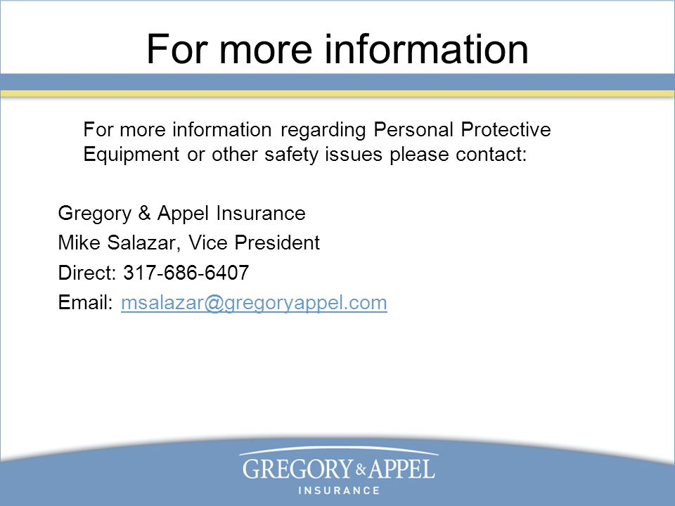 For more information For more information regarding Personal Protective Equipment or other safety issues please contact: Gregory & Appel Insurance Mike Salazar, Vice President Direct: