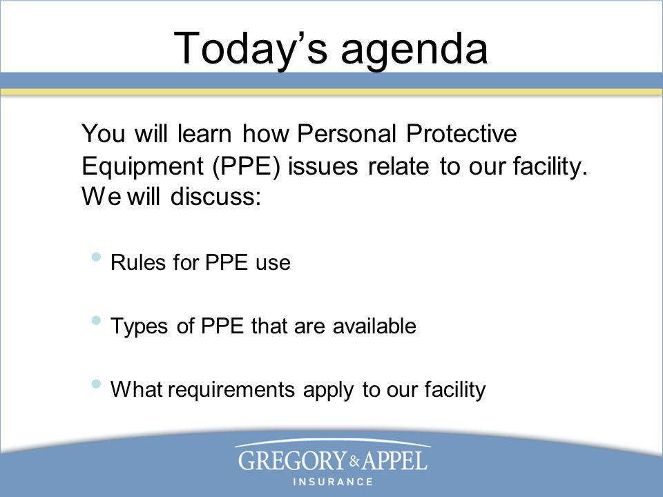 Today's agenda You will learn how Personal Protective Equipment (PPE) issues relate to our facility.