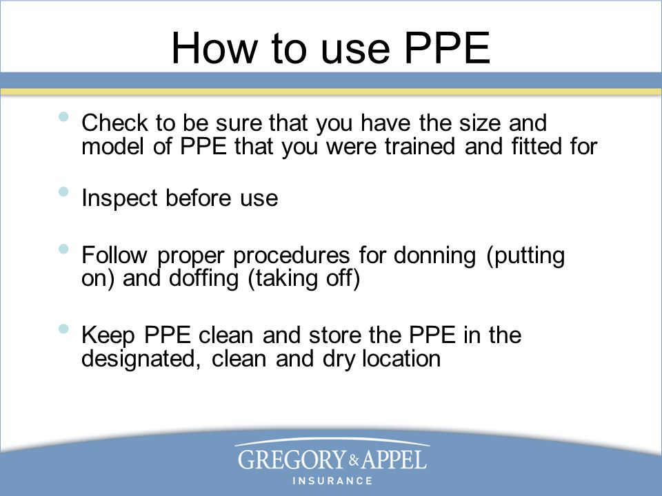 How to use PPE Check to be sure that you have the size and model of PPE that you were trained and fitted for Inspect before use Follow proper procedures for donning (putting on) and doffing (taking off) Keep PPE clean and store the PPE in the designated, clean and dry location