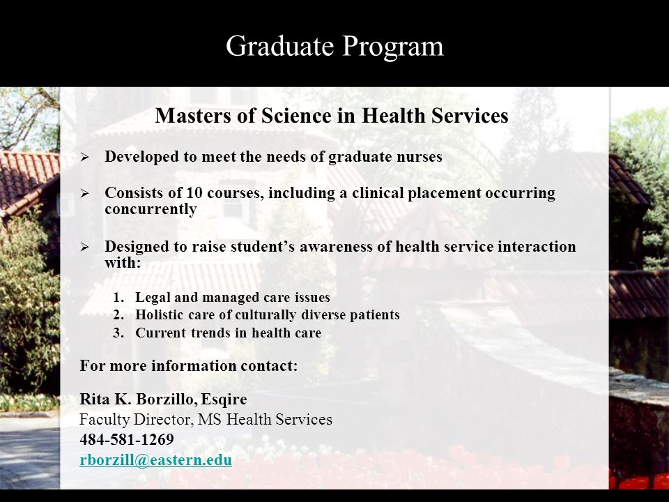 Graduate Program Masters of Science in Health Services  Developed to meet the needs of graduate nurses  Consists of 10 courses, including a clinical placement occurring concurrently  Designed to raise student's awareness of health service interaction with: 1.Legal and managed care issues 2.Holistic care of culturally diverse patients 3.Current trends in health care For more information contact: Rita K.