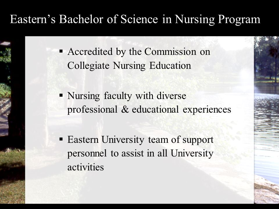 Eastern's Bachelor of Science in Nursing Program  Accredited by the Commission on Collegiate Nursing Education  Nursing faculty with diverse professional & educational experiences  Eastern University team of support personnel to assist in all University activities