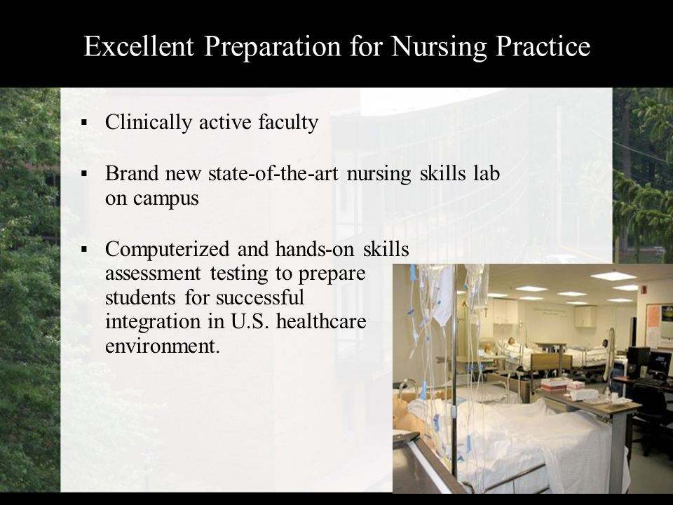 Excellent Preparation for Nursing Practice  Clinically active faculty  Brand new state-of-the-art nursing skills lab on campus  Computerized and hands-on skills assessment testing to prepare students for successful integration in U.S.