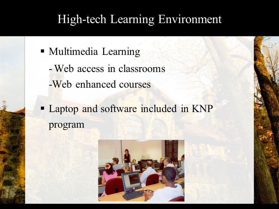 High-tech Learning Environment  Multimedia Learning -Web access in classrooms -Web enhanced courses  Laptop and software included in KNP program