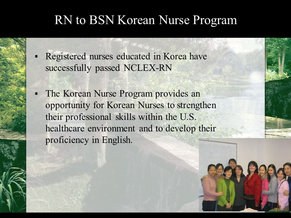 RN to BSN Korean Nurse Program  Registered nurses educated in Korea have successfully passed NCLEX-RN  The Korean Nurse Program provides an opportunity for Korean Nurses to strengthen their professional skills within the U.S.