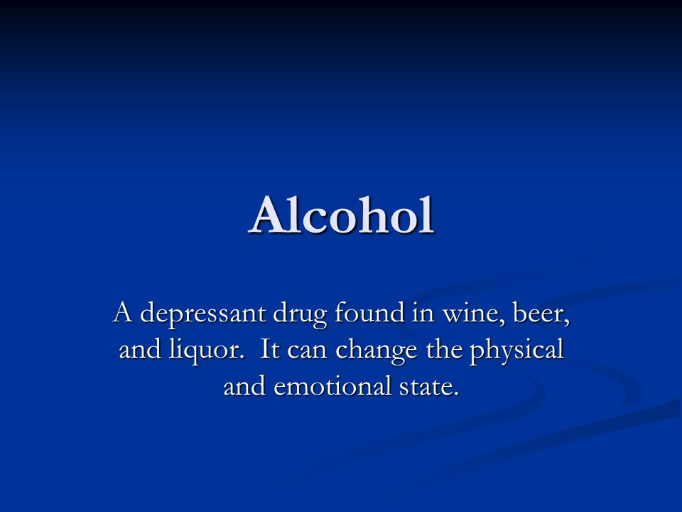 Alcohol A depressant drug found in wine, beer, and liquor.