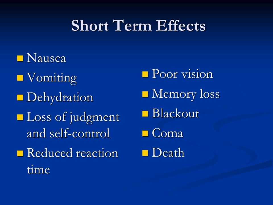 Short Term Effects Short Term Effects Nausea Nausea Vomiting Vomiting Dehydration Dehydration Loss of judgment and self-control Loss of judgment and self-control Reduced reaction time Reduced reaction time Poor vision Memory loss Blackout Coma Death
