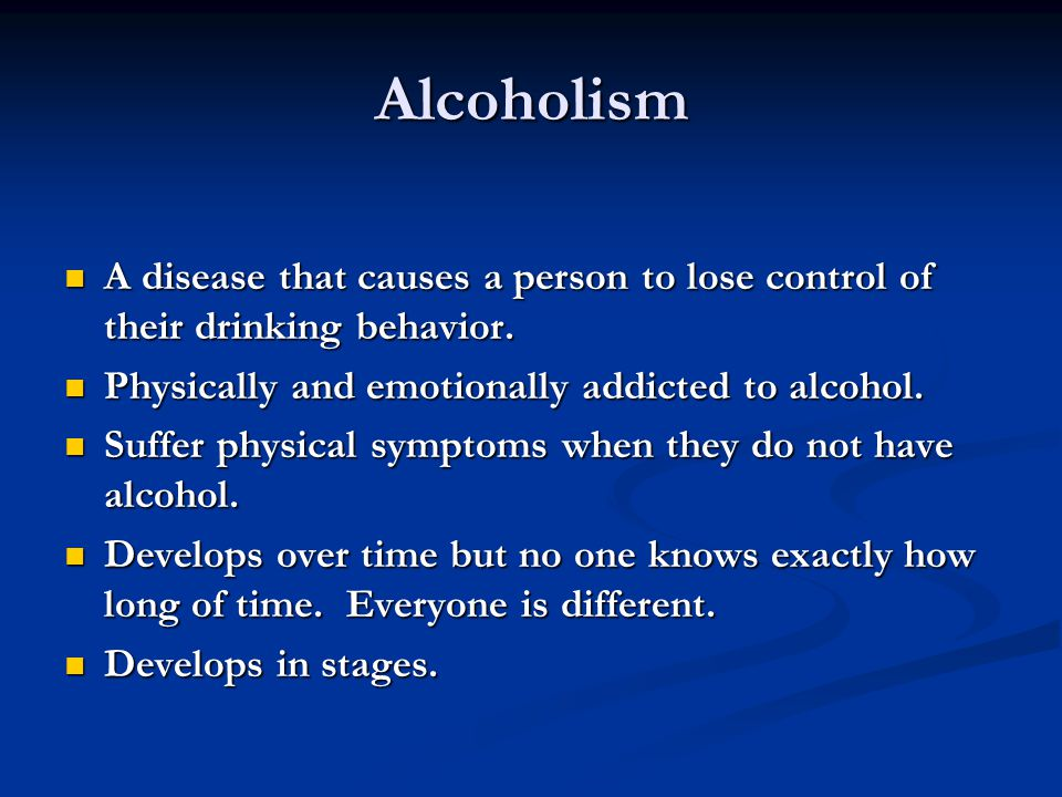 Alcoholism A disease that causes a person to lose control of their drinking behavior.