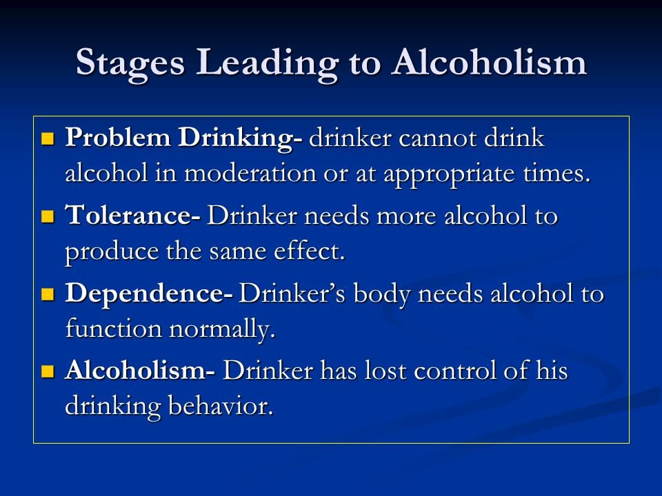 Stages Leading to Alcoholism Problem Drinking- drinker cannot drink alcohol in moderation or at appropriate times.