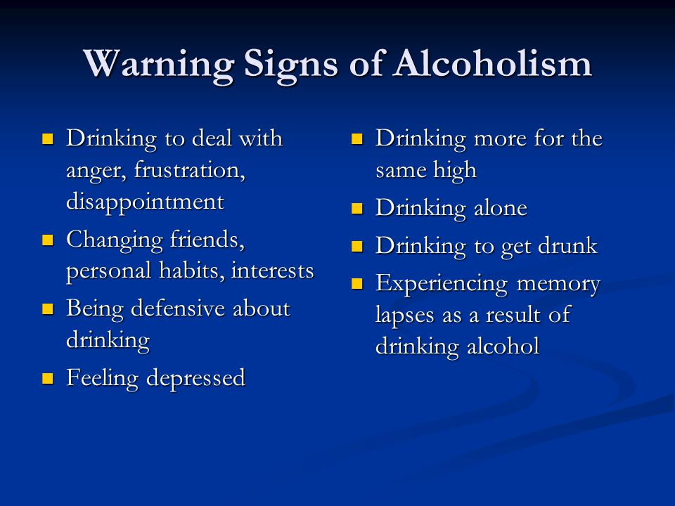 Warning Signs of Alcoholism Drinking to deal with anger, frustration, disappointment Drinking to deal with anger, frustration, disappointment Changing friends, personal habits, interests Changing friends, personal habits, interests Being defensive about drinking Being defensive about drinking Feeling depressed Feeling depressed Drinking more for the same high Drinking alone Drinking to get drunk Experiencing memory lapses as a result of drinking alcohol