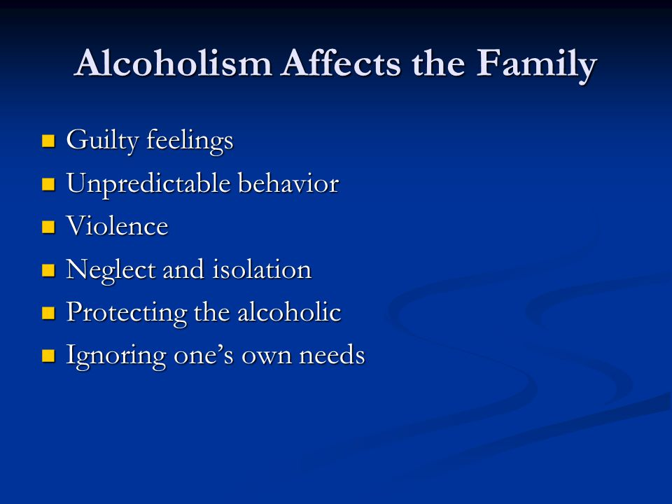 Alcoholism Affects the Family Guilty feelings Guilty feelings Unpredictable behavior Unpredictable behavior Violence Violence Neglect and isolation Neglect and isolation Protecting the alcoholic Protecting the alcoholic Ignoring one's own needs Ignoring one's own needs