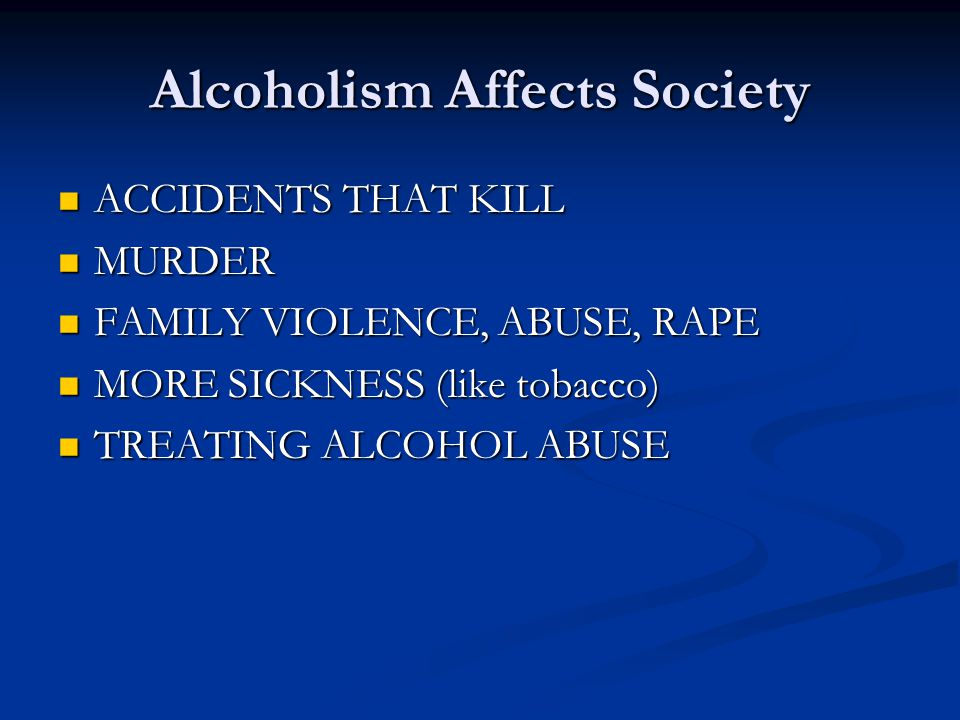 Alcoholism Affects Society ACCIDENTS THAT KILL ACCIDENTS THAT KILL MURDER MURDER FAMILY VIOLENCE, ABUSE, RAPE FAMILY VIOLENCE, ABUSE, RAPE MORE SICKNESS (like tobacco) MORE SICKNESS (like tobacco) TREATING ALCOHOL ABUSE TREATING ALCOHOL ABUSE
