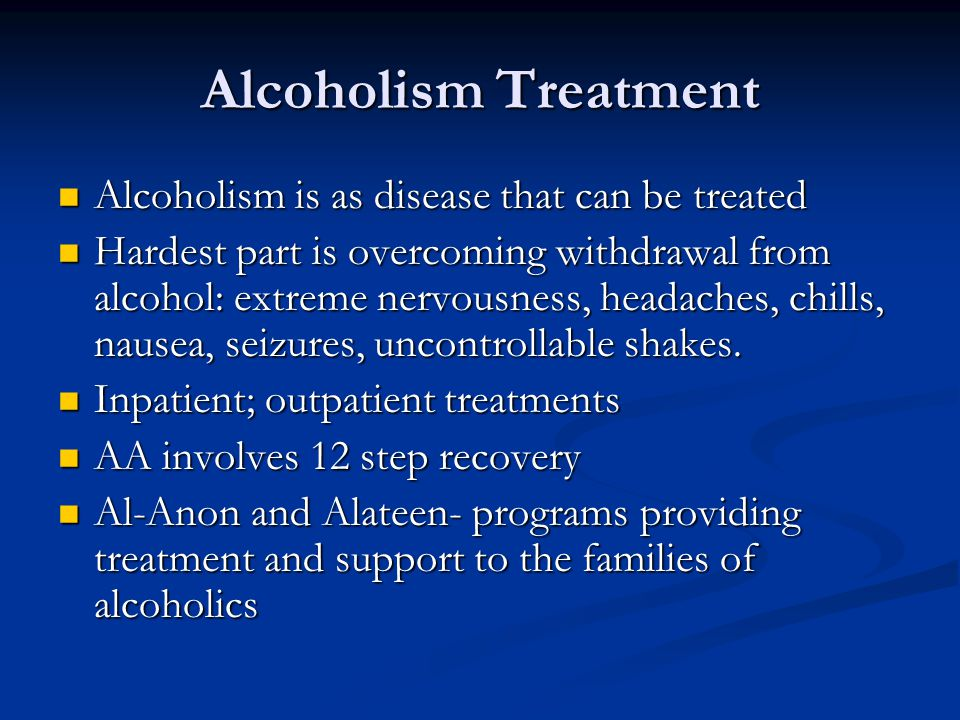 Alcoholism Treatment Alcoholism is as disease that can be treated Alcoholism is as disease that can be treated Hardest part is overcoming withdrawal from alcohol: extreme nervousness, headaches, chills, nausea, seizures, uncontrollable shakes.