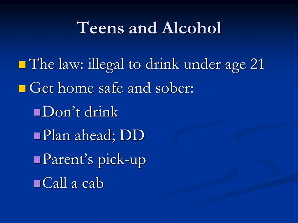Teens and Alcohol The law: illegal to drink under age 21 The law: illegal to drink under age 21 Get home safe and sober: Get home safe and sober: Don't drink Don't drink Plan ahead; DD Plan ahead; DD Parent's pick-up Parent's pick-up Call a cab Call a cab