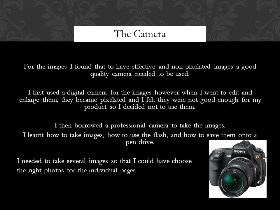 For the images I found that to have effective and non-pixelated images a good quality camera needed to be used.
