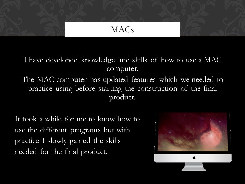 I have developed knowledge and skills of how to use a MAC computer.