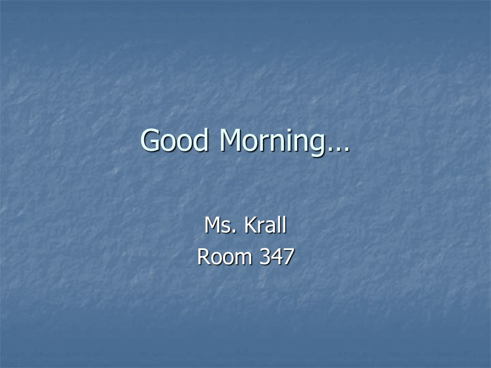 Good Morning… Ms. Krall Room 347