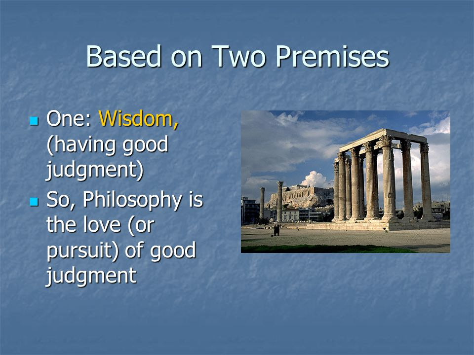 Based on Two Premises One: Wisdom, (having good judgment) One: Wisdom, (having good judgment) So, Philosophy is the love (or pursuit) of good judgment So, Philosophy is the love (or pursuit) of good judgment