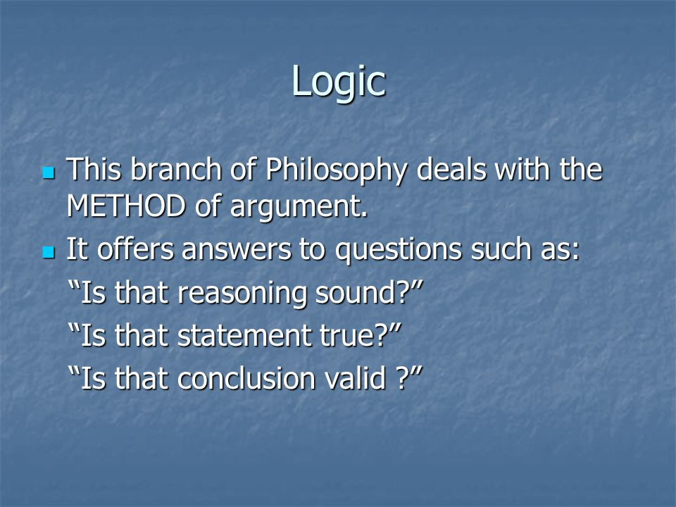 Logic This branch of Philosophy deals with the METHOD of argument.