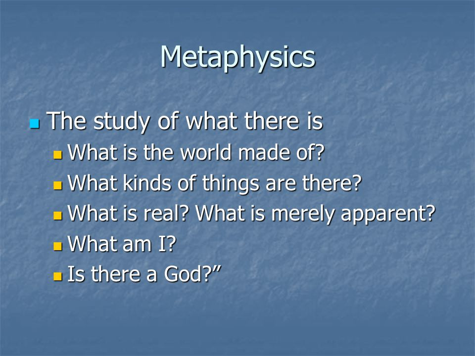 Metaphysics The study of what there is The study of what there is What is the world made of.