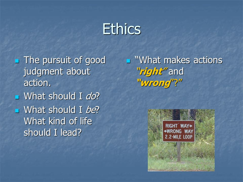 Ethics The pursuit of good judgment about action. The pursuit of good judgment about action.