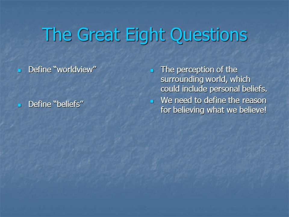 The Great Eight Questions Define worldview Define worldview Define beliefs Define beliefs The perception of the surrounding world, which could include personal beliefs.