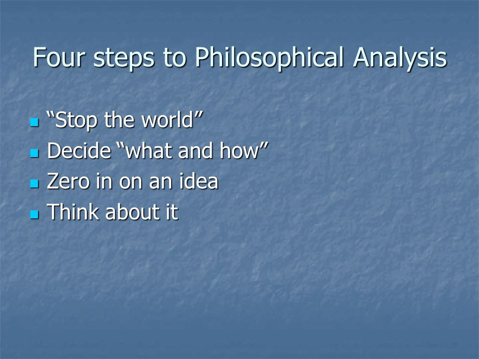 Four steps to Philosophical Analysis Stop the world Stop the world Decide what and how Decide what and how Zero in on an idea Zero in on an idea Think about it Think about it