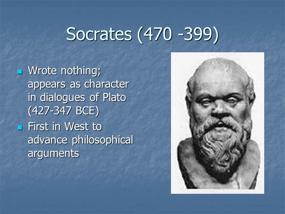 Socrates (470 -399) Wrote nothing; appears as character in dialogues of Plato (427-347 BCE) Wrote nothing; appears as character in dialogues of Plato (427-347 BCE) First in West to advance philosophical arguments First in West to advance philosophical arguments