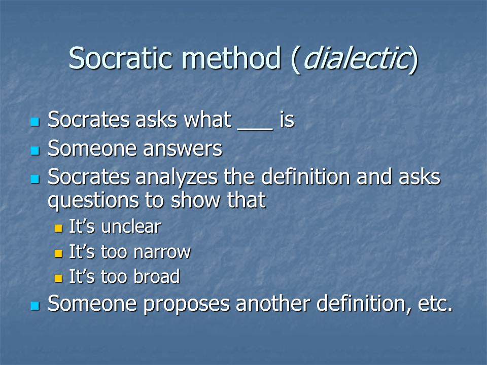Socratic method (dialectic) Socrates asks what ___ is Socrates asks what ___ is Someone answers Someone answers Socrates analyzes the definition and asks questions to show that Socrates analyzes the definition and asks questions to show that It's unclear It's unclear It's too narrow It's too narrow It's too broad It's too broad Someone proposes another definition, etc.