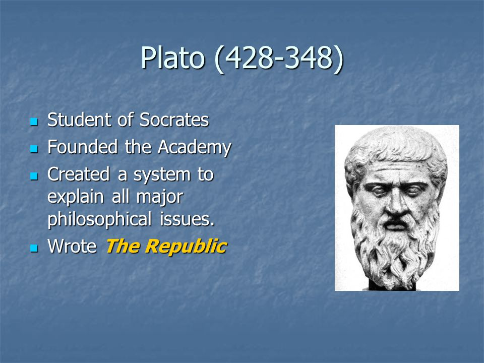 Plato ( ) Student of Socrates Student of Socrates Founded the Academy Founded the Academy Created a system to explain all major philosophical issues.