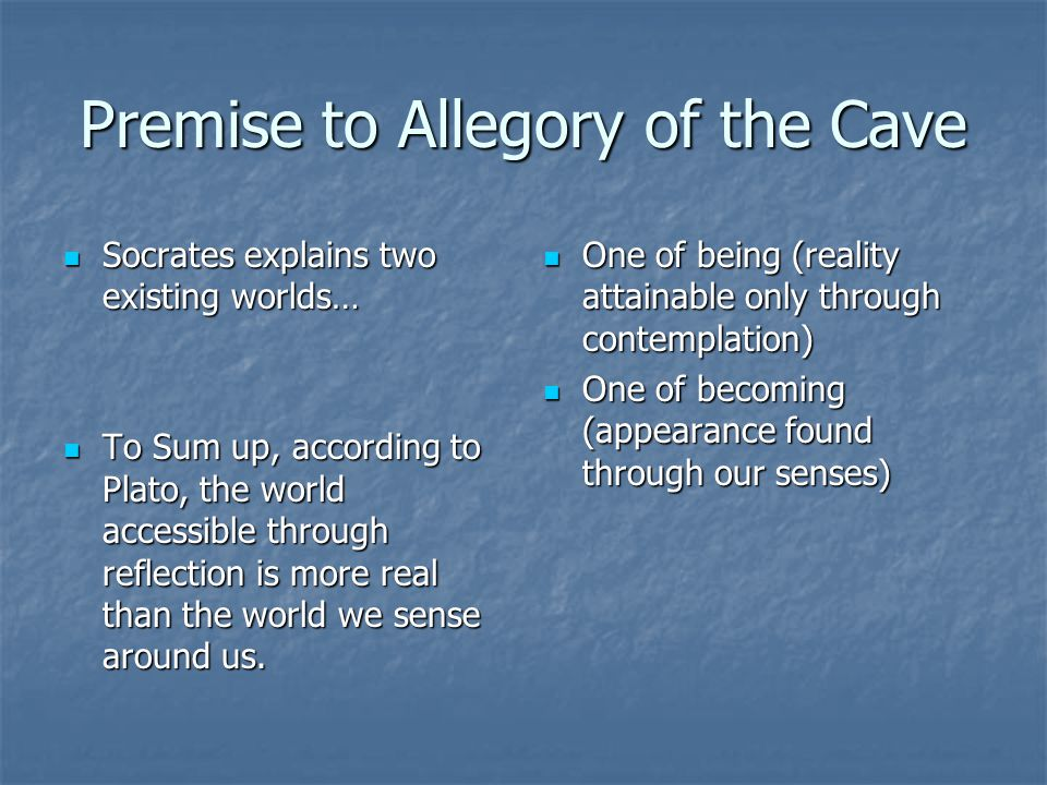 Premise to Allegory of the Cave Socrates explains two existing worlds… Socrates explains two existing worlds… To Sum up, according to Plato, the world accessible through reflection is more real than the world we sense around us.