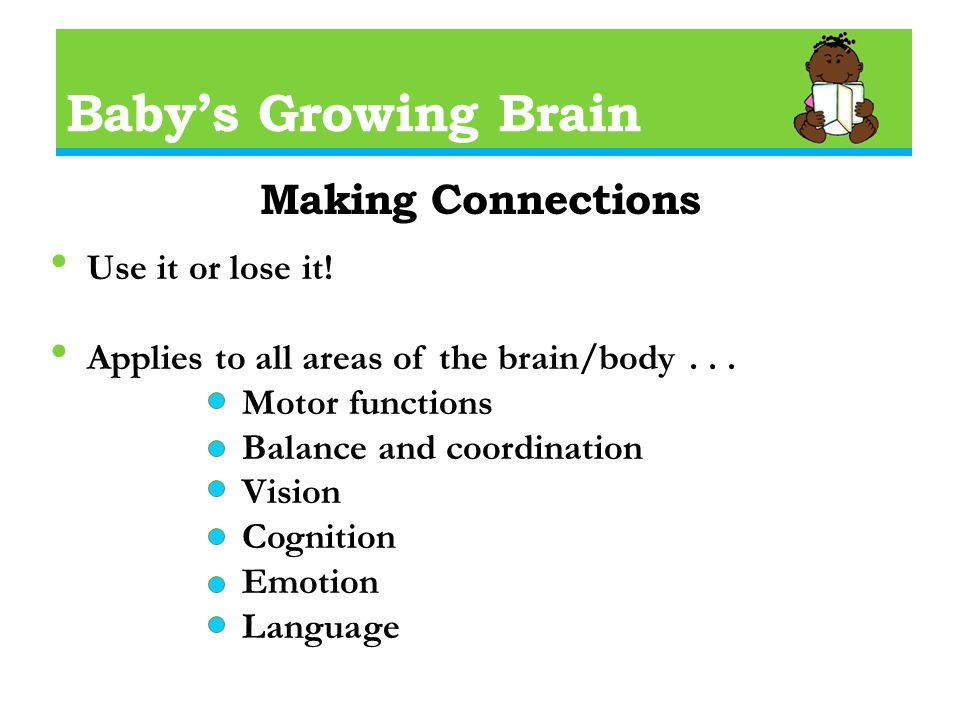 Baby's Growing Brain Making Connections Use it or lose it.