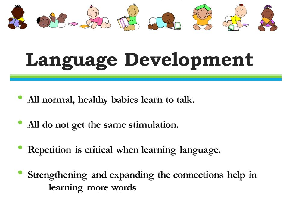 Language Development All normal, healthy babies learn to talk.
