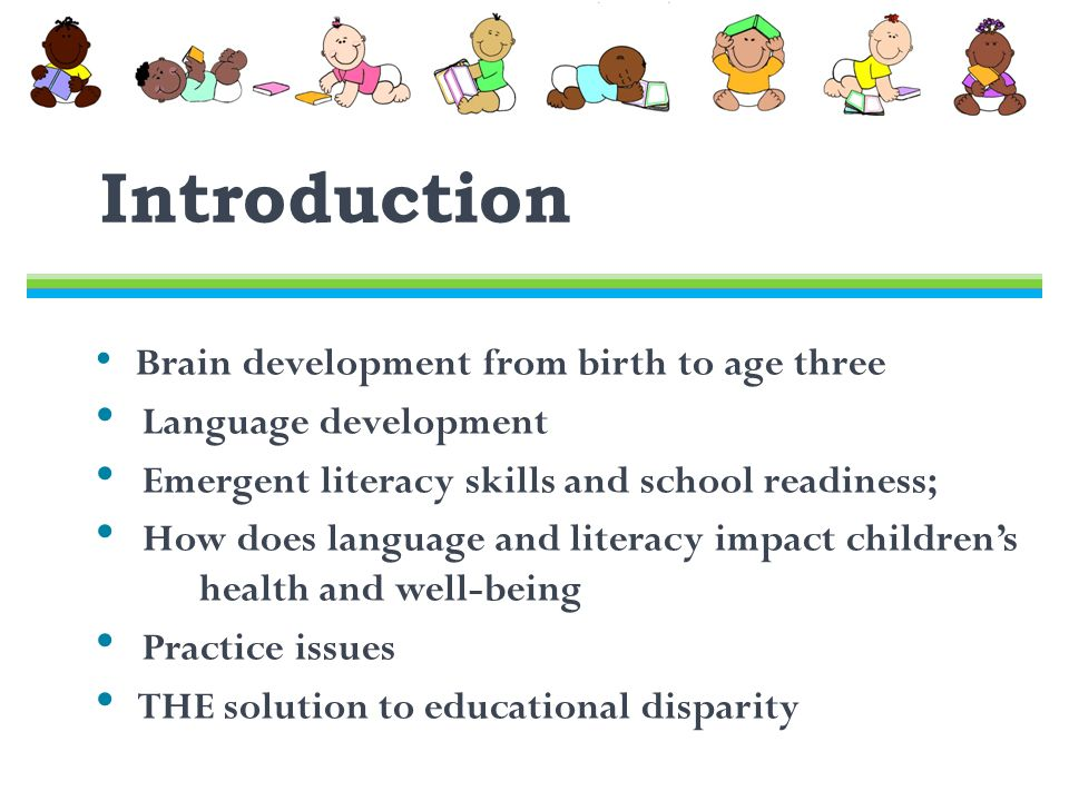 Introduction Brain development from birth to age three Language development Emergent literacy skills and school readiness; How does language and literacy impact children's dddd health and well-being Practice issues THE solution to educational disparity