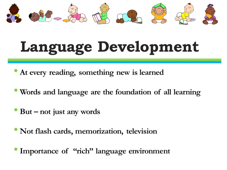 Language Development At every reading, something new is learned Words and language are the foundation of all learning But – not just any words Not flash cards, memorization, television Importance of rich language environment