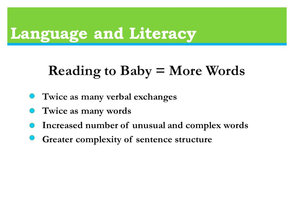Language and Literacy Reading to Baby = More Words Twice as many verbal exchanges Twice as many words Increased number of unusual and complex words Greater complexity of sentence structure