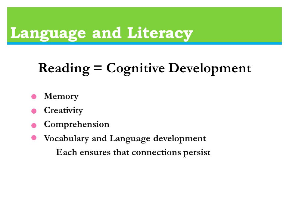 Language and Literacy Reading = Cognitive Development Memory Creativity Comprehension Vocabulary and Language development Each ensures that connections persist