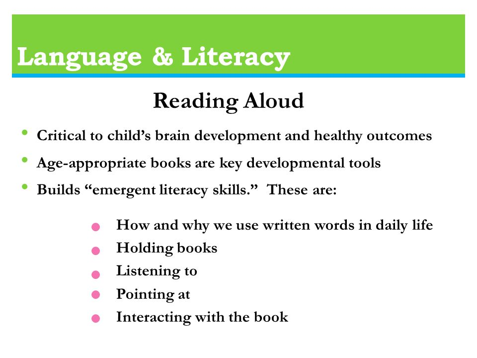 Language & Literacy Critical to child's brain development and healthy outcomes Age-appropriate books are key developmental tools Builds emergent literacy skills. These are: How and why we use written words in daily life Holding books Listening to Pointing at Interacting with the book Reading Aloud