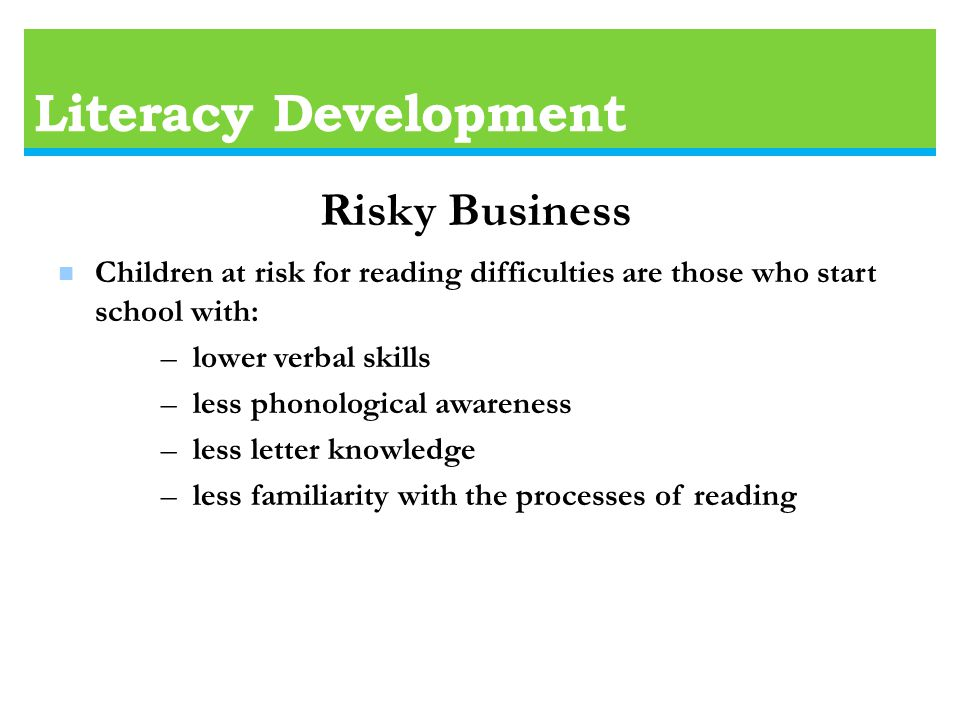 Literacy Development n Children at risk for reading difficulties are those who start school with: – lower verbal skills – less phonological awareness – less letter knowledge – less familiarity with the processes of reading Risky Business