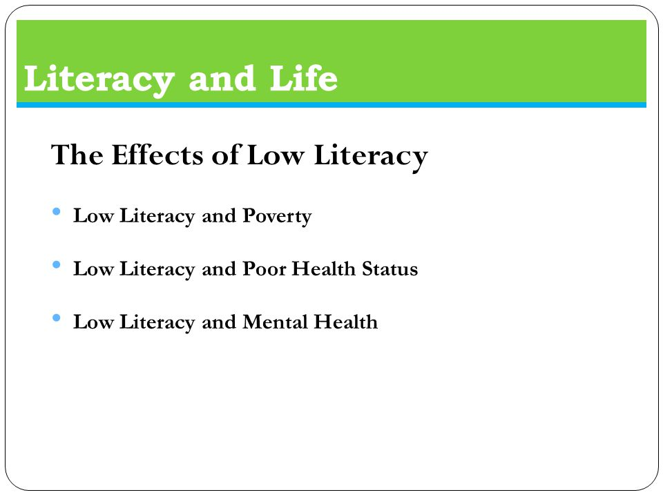 Literacy and Life The Effects of Low Literacy Low Literacy and Poverty Low Literacy and Poor Health Status Low Literacy and Mental Health