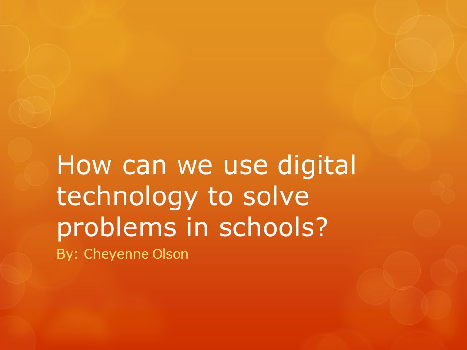 How can we use digital technology to solve problems in schools By: Cheyenne Olson