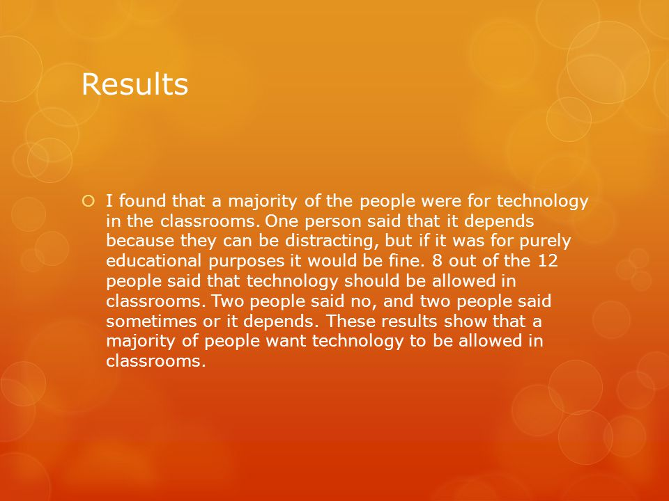 Results  I found that a majority of the people were for technology in the classrooms.