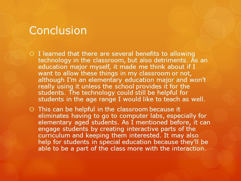 Conclusion  I learned that there are several benefits to allowing technology in the classroom, but also detriments.