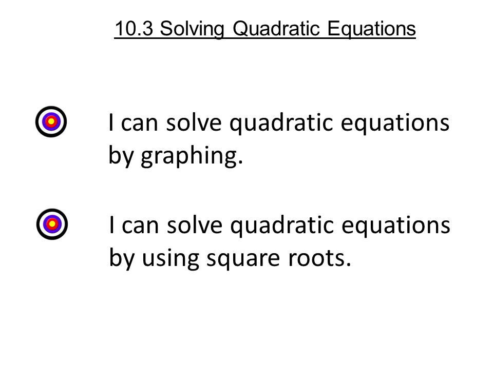 10.3 Solving Quadratic Equations I can solve quadratic equations by graphing.