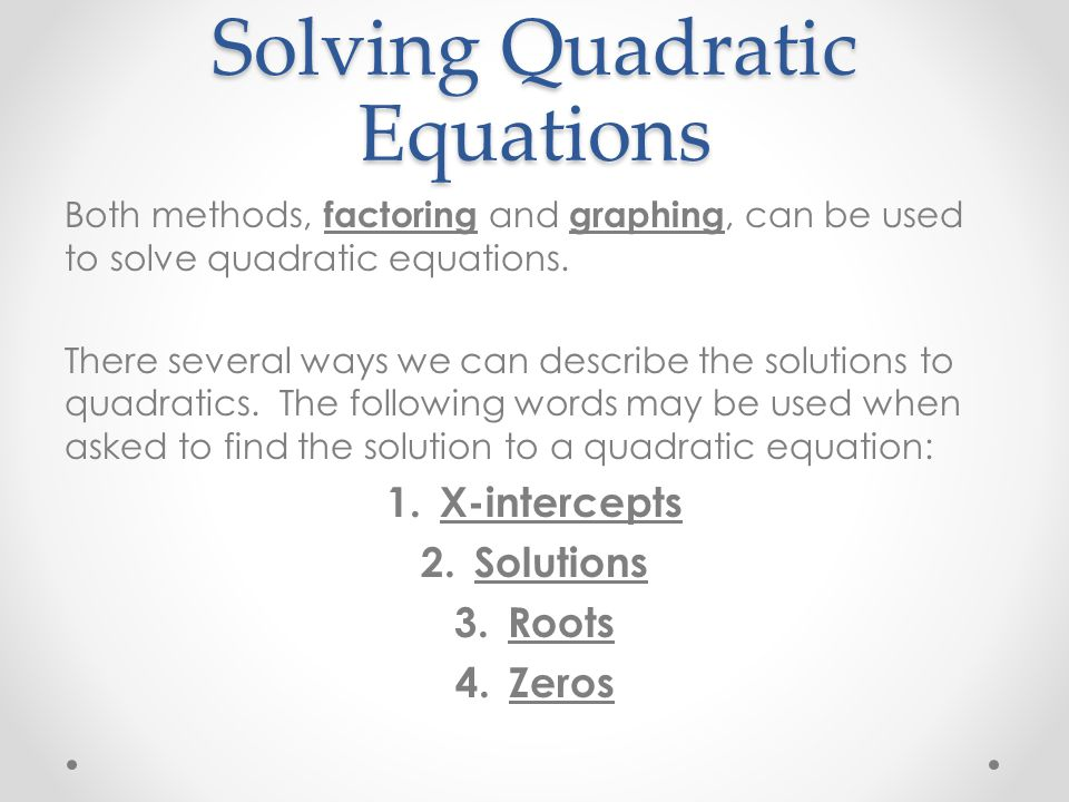Solving Quadratic Equations Both methods, factoring and graphing, can be used to solve quadratic equations.