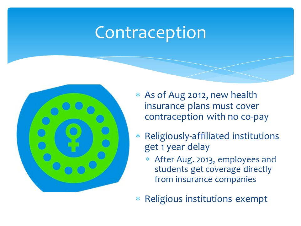 Contraception  As of Aug 2012, new health insurance plans must cover contraception with no co-pay  Religiously-affiliated institutions get 1 year delay  After Aug.
