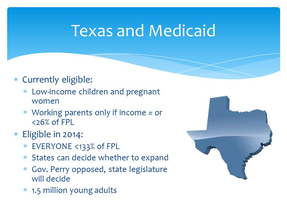  Currently eligible:  Low-income children and pregnant women  Working parents only if income = or <26% of FPL  Eligible in 2014:  EVERYONE <133% of FPL  States can decide whether to expand  Gov.