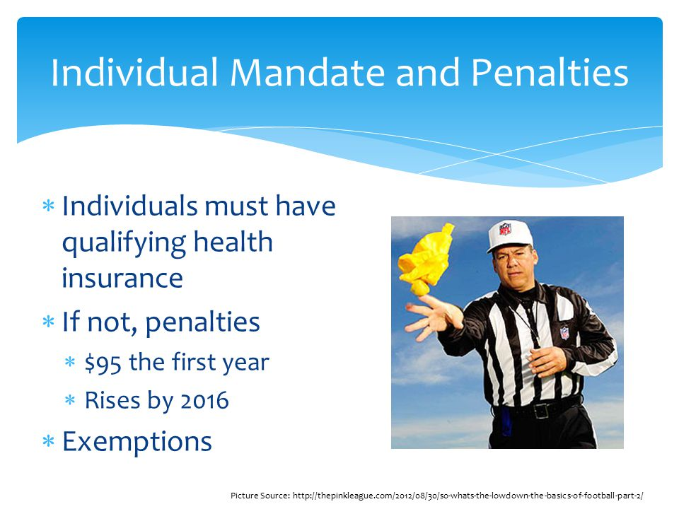  Individuals must have qualifying health insurance  If not, penalties  $95 the first year  Rises by 2016  Exemptions Individual Mandate and Penalties Picture Source: